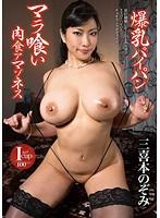 爆乳パイパン マラ喰い肉食アマゾネス 三喜本のぞみ Iカップ(100cm)