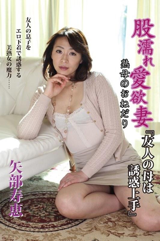 [DRAMA-009] 股濡れ愛欲妻『友人の母は誘惑上手』熟母のおねだり 矢部寿恵