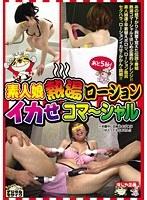 素人娘熱湯ローション イカせコマーシャル