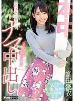 「私、中出しがしてみたいです。」はじめてのナマ中出し 富田優衣 ダウンロード