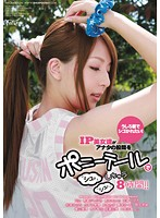 うしろ髪でシゴかれたい! IP美女達がアナタの股間をポニーテールでシュッシュッしちゃう8時間!!