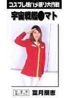 コスプレ娘ハメ撮り大作戦 宇宙戦艦●マト 葉月朋恵 ダウンロード