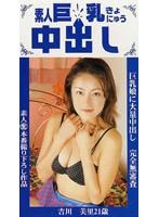 (jcs015)[JCS-015] 素人巨乳中出し 吉川美里21歳 ダウンロード