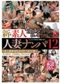 新・素人人妻ナンパ12 ~美人奥様本気イキ・六本木編~