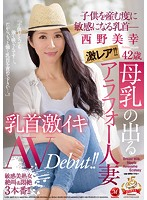「激レア!!母乳の出るアラフォー人妻 西野美幸 42歳 子●を産む度に敏感になる乳首― 乳首激イキAV Debut!!」のパッケージ画像