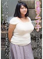 普通のムチ子 Jカップ豊満ボディー芙美ちゃんのセックスを撮りました。