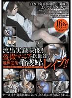 「流出実録映像!盗撮マニアの医師達が職権濫用で看護婦をレ○プ!!」のパッケージ画像