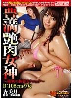 豊満艶肉女神 ~秘密の極淫テクニック~ B:108cmの女 杏美月
