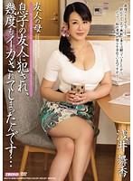 友人の母 息子の友人に犯され、幾度もイカされてしまったんです… 浅井舞香