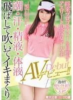 将来プロゴルファーを目指すアスリート現役女子大生 潮・汗・精液・体液飛ばして吹いてイキまくりAVデビュー!! ダウンロード