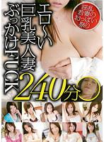 エロ〜い巨乳美人妻ぶっかけFUCK 240分 ダウンロード