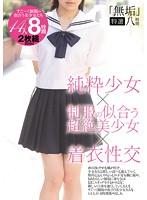 「無垢」特選八時間 純粋少女×制服の似合う超絶美少女×着衣性交 ダウンロード