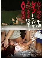 女子校生を攫ってレイプしてビデオ撮影・そのまま勝手にAV発売。 ダウンロード