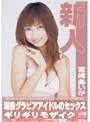新人×ギリギリモザイク 宮崎あいか 現役グラビアアイドルのセックス