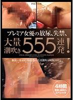 プレミア女優の放尿、失禁、大量潮吹き555連発! 4時間吹きっぱなしスペシャル ダウンロード
