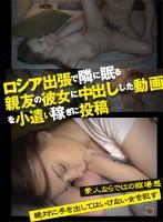ロシア出張で隣に眠る親友の彼女に中出しした動画を小遣い稼ぎに投稿