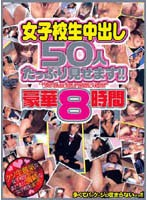 (pzox001)[PZOX-001] 女子校生中出し50人たっぷり見せます!!豪華8時間 ダウンロード