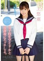 女子校生アイドルと放課後にエッチしよっ 三上悠亜