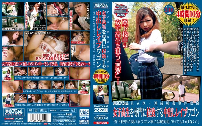 [TSP-299] 東京スペシャル 足立区・連続強姦事件映像 女子校生を専門に拉致する中出しレイプワゴン「登下校中に現れるワゴン車には絶対近づいてはいけない!」