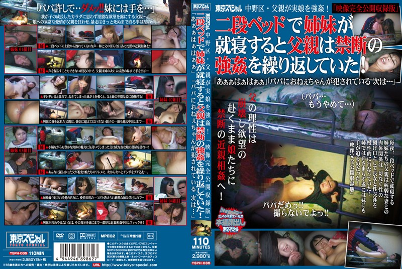 [TSPH-035] 東京スペシャル中野区・父親が実娘を強姦! 「映像完全公開収録版」二段ベッドで姉妹が就寝すると父親は禁断の強姦を繰り返していた!「あぁぁはぁはぁぁ」「パパにおねぇちゃんが犯されている 次は…」 近親相姦