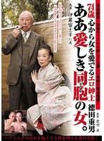 74歳心から女を愛でるエロ紳士徳田重男 ああ愛しき同胞の女。