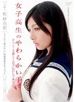 芸能人 原紗央莉 女子校生のやわらかい手でオナニーを優しくお手伝いしてあげる。
