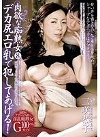 肉欲な痴熟女 8 デカ尻エロ乳で犯してあげる! 三咲恭子