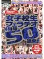 女子校生フェラチオ4時間50連発!!