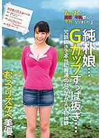 純朴娘…Gカップすっぱ抜き… 冗談抜きで本当に普通の女の子がAV初体験 むっつりスケベ美優