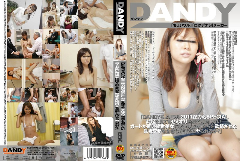 [DANDY-265] 「DANDYちょいワル2011総力戦SPECIAL 勃起を見てもせんずりを見ても動じないガードが固い絶世美女に 234人の女たちを欲情させた鉄板ワザを全部しかけたらヤられるか?」
