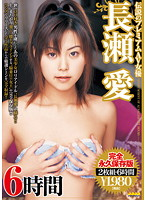 「伝説のプレミアムAV女優 長瀬愛 6時間」のパッケージ画像