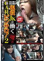 東京地下違法風俗 現役JKが働く噂のCARピンサロ! 2