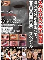 ネバネバスペルマ総集編 濃汁汚汁が集まって、女の口を白濁汚染!スペシャル