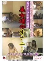 ビジネスホテル盗撮 美女達のオナニー イベントコンパニオン編