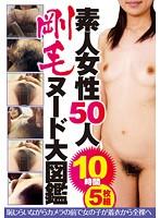 素人女性50人 剛毛ヌード大図鑑 恥らいながらカメラの前で女の子が着衣から全裸へ 10時間