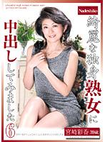 綺麗な独身熟女に中出ししてみました6 宮崎彩香