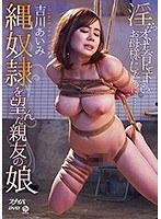【数量限定】縄奴隷を望んだ親友の娘 吉川あいみ チェキと特別パッケージ付き