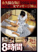 永久保存版!! 全国温泉宿エロ過ぎる女マッサージ師たち 8時間