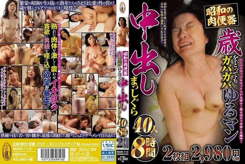 [MARI-113] 昭和の肉便器歳をとってもガバガバゆるマン中出しまっしぐら40人8時間2枚組 MARI