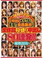 【予約】中出し大好き美女全員集合!全作品特盛り中出し80連発!!