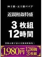 【新作】四十路・五十路ババア 近親相姦特盛 3枚組 12時間 禁断の親子達の実態例映像集!
