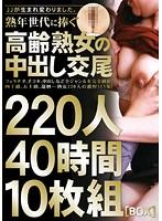 熟年世代に捧ぐ高齢熟女の中出し交尾 220人40時間10枚組
