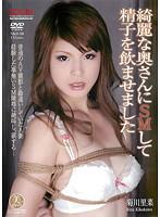 綺麗な奥さんにSMして精子を飲ませました 菊川里菜
