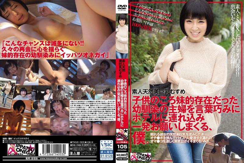 [PANE-003] 素人天然美巨乳むすめ 子供のころ妹的存在だった幼馴染の主婦を言葉巧みにホテルに連れ込み一発お願いしまくる、僕。 幼なじみ 素人 ハメ撮り