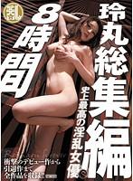 史上最高の淫乱女優玲丸総集編8時間