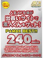 人気AV女優が出会いサイトで素人くんをゲット!P☆MAX BEST!!
