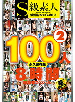 S級素人100人 8時間 超豪華スペシャル Part2