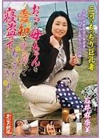 おらの母ちゃんを愛知でナンパして寝盗ってちょうだぎゃぁ~ 三河のもっちり巨乳妻 石井麻奈美