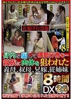 「近親淫行盗撮 身内を騙して猥褻行為を…DX8時間 親族に肉体を狙われた義母、叔母、兄嫁、従姉妹8名」のパッケージ画像