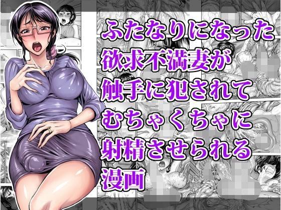 ふたなりになった欲求不満妻が触手に犯されてむちゃくちゃに射精させられる漫画